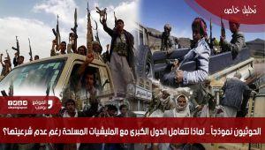 الحوثيون نموذجاً.. لماذا تتعامل الدول الكبرى مع الميليشيات المسلحة رغم عدم شرعيتها؟ (تحليل خاص)
