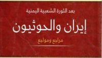 """كتاب """"إيران والحوثيون"""" يؤكد: طهران صانعة المشكلات في قلب اليمن"""