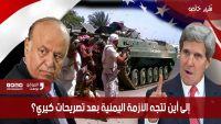 إلى أين تتجه الأزمة اليمنية بعد تصريحات كيري؟ (تقرير خاص)